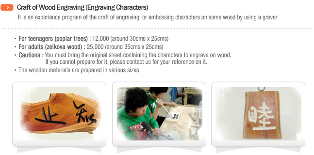 Craft of Wood Engraving (Engraving Characters)/It is an experience program of the craft of engraving or embossing characters on some wood by using a graver.For teenagers(poplar trees) : 12,000(around 30cms × 25cms)For adults(zelkova wood) : 25,000(around 35cms × 25cms)Cautions : You must bring the original sheet containing the characters to engrave on wood. If you cannot prepare for it, please contact us for your reference on it.The wooden materials are prepared in various sizes.